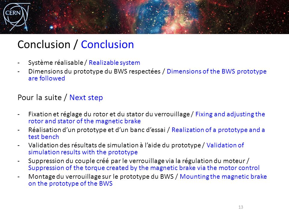 Conclusion / Conclusion -Système réalisable / Realizable system -Dimensions du prototype du BWS respectées / Dimensions of the BWS prototype are followed Pour la suite / Next step -Fixation et réglage du rotor et du stator du verrouillage / Fixing and adjusting the rotor and stator of the magnetic brake -Réalisation d'un prototype et d'un banc d'essai / Realization of a prototype and a test bench -Validation des résultats de simulation à l'aide du prototype / Validation of simulation results with the prototype -Suppression du couple créé par le verrouillage via la régulation du moteur / Suppression of the torque created by the magnetic brake via the motor control -Montage du verrouillage sur le prototype du BWS / Mounting the magnetic brake on the prototype of the BWS 13
