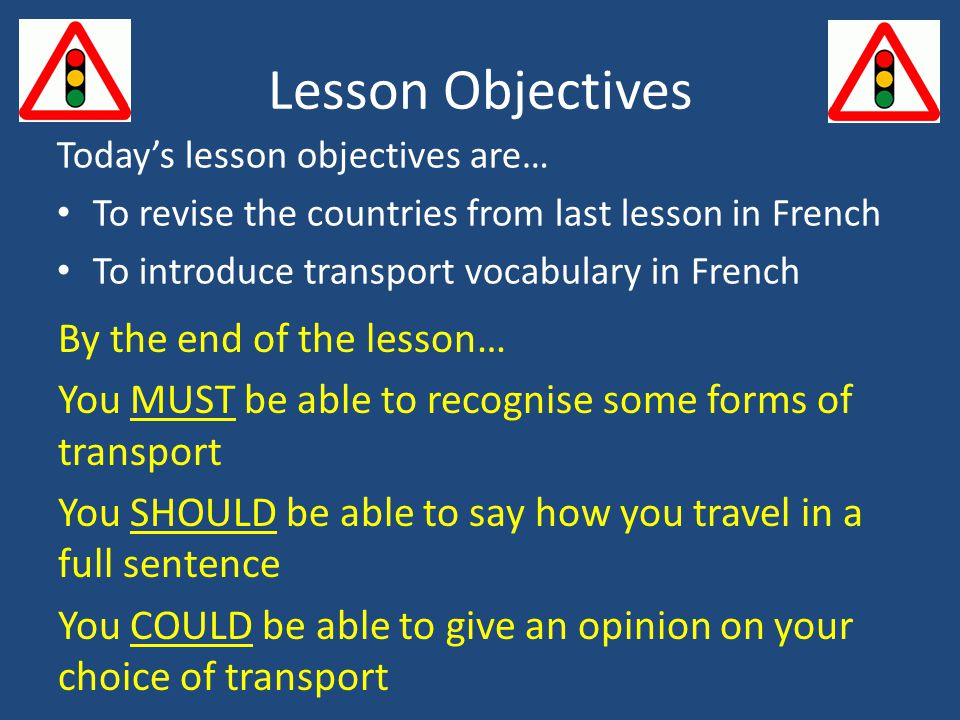 Lesson Objectives By the end of the lesson… You MUST be able to recognise some forms of transport You SHOULD be able to say how you travel in a full sentence You COULD be able to give an opinion on your choice of transport Today's lesson objectives are… To revise the countries from last lesson in French To introduce transport vocabulary in French
