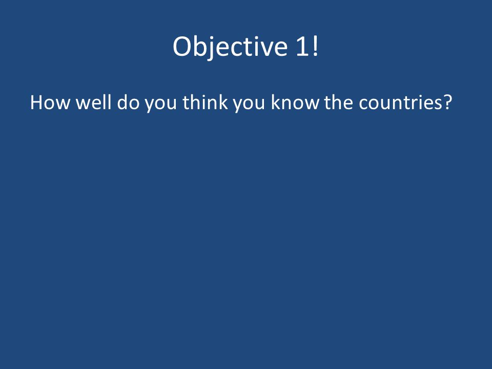 Objective 1. How well do you think you know the countries.