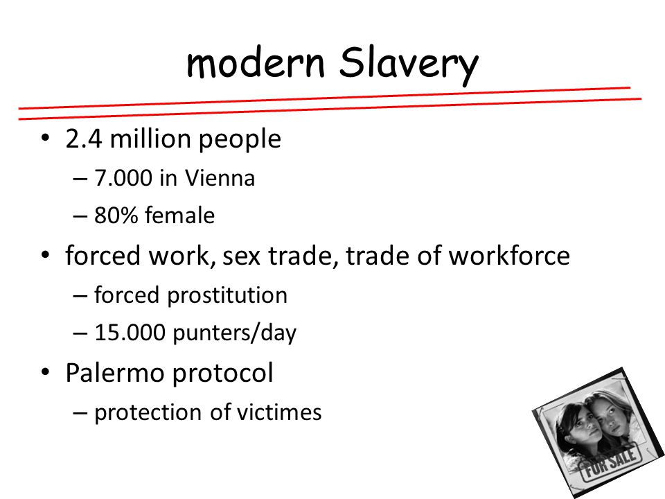 modern Slavery 2.4 million people – in Vienna – 80% female forced work, sex trade, trade of workforce – forced prostitution – punters/day Palermo protocol – protection of victimes