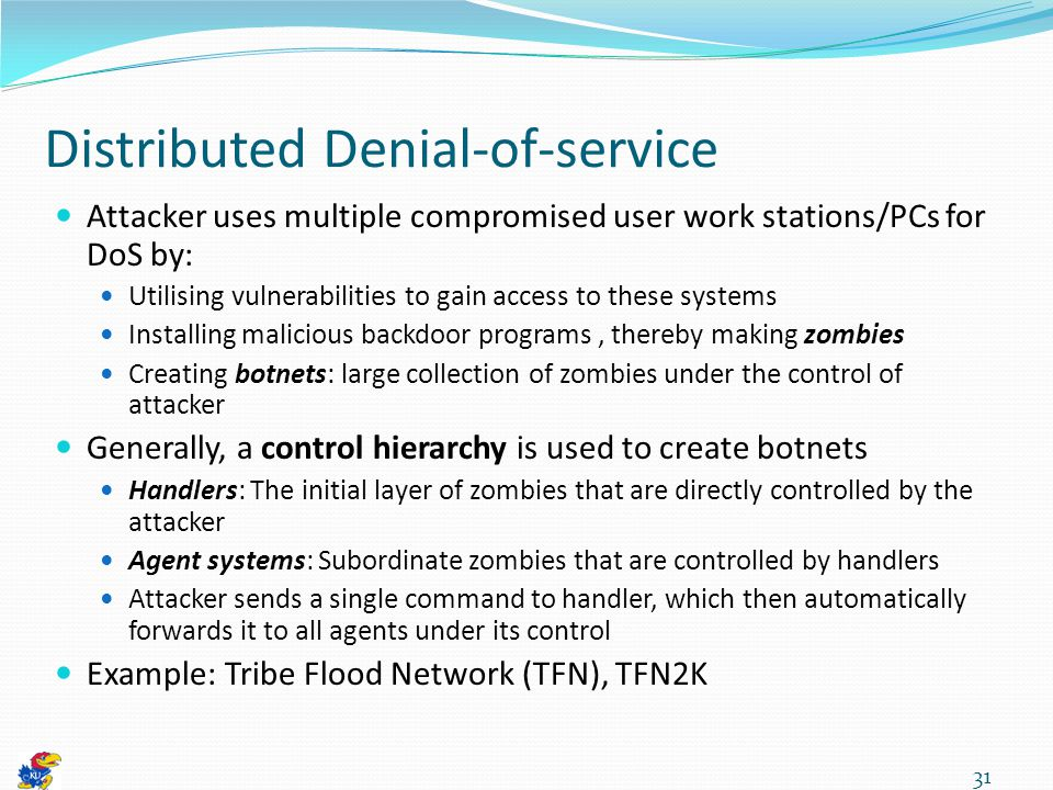 Distributed Denial-of-service Attacker uses multiple compromised user work stations/PCs for DoS by: Utilising vulnerabilities to gain access to these systems Installing malicious backdoor programs, thereby making zombies Creating botnets: large collection of zombies under the control of attacker Generally, a control hierarchy is used to create botnets Handlers: The initial layer of zombies that are directly controlled by the attacker Agent systems: Subordinate zombies that are controlled by handlers Attacker sends a single command to handler, which then automatically forwards it to all agents under its control Example: Tribe Flood Network (TFN), TFN2K 31
