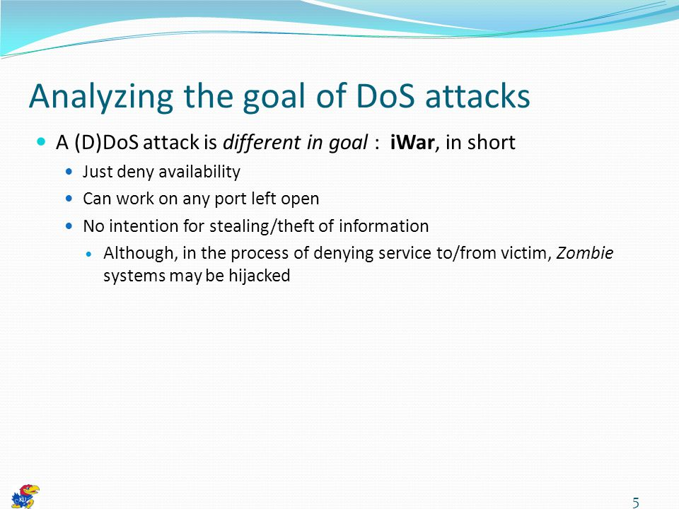 Analyzing the goal of DoS attacks A (D)DoS attack is different in goal : iWar, in short Just deny availability Can work on any port left open No intention for stealing/theft of information Although, in the process of denying service to/from victim, Zombie systems may be hijacked 5