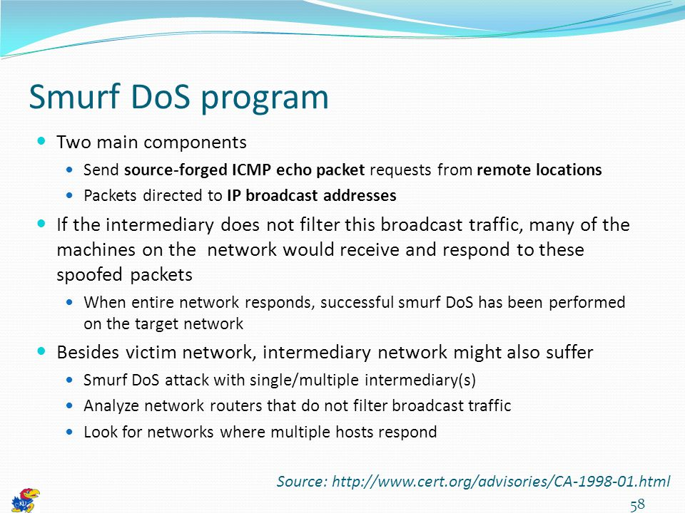 Smurf DoS program Two main components Send source-forged ICMP echo packet requests from remote locations Packets directed to IP broadcast addresses If the intermediary does not filter this broadcast traffic, many of the machines on the network would receive and respond to these spoofed packets When entire network responds, successful smurf DoS has been performed on the target network Besides victim network, intermediary network might also suffer Smurf DoS attack with single/multiple intermediary(s) Analyze network routers that do not filter broadcast traffic Look for networks where multiple hosts respond 58 Source: http://www.cert.org/advisories/CA-1998-01.html
