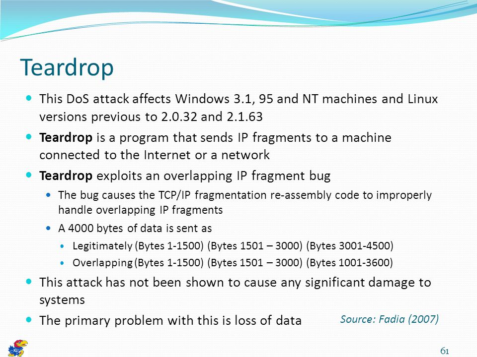 Teardrop This DoS attack affects Windows 3.1, 95 and NT machines and Linux versions previous to 2.0.32 and 2.1.63 Teardrop is a program that sends IP fragments to a machine connected to the Internet or a network Teardrop exploits an overlapping IP fragment bug The bug causes the TCP/IP fragmentation re-assembly code to improperly handle overlapping IP fragments A 4000 bytes of data is sent as Legitimately (Bytes 1-1500) (Bytes 1501 – 3000) (Bytes 3001-4500) Overlapping (Bytes 1-1500) (Bytes 1501 – 3000) (Bytes 1001-3600) This attack has not been shown to cause any significant damage to systems The primary problem with this is loss of data 61 Source: Fadia (2007)
