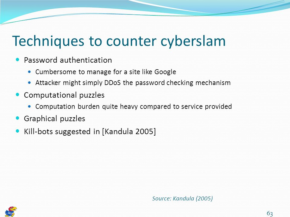 Techniques to counter cyberslam Password authentication Cumbersome to manage for a site like Google Attacker might simply DDoS the password checking mechanism Computational puzzles Computation burden quite heavy compared to service provided Graphical puzzles Kill-bots suggested in [Kandula 2005] 63 Source: Kandula (2005)
