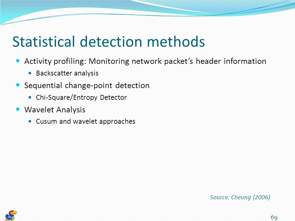 Statistical detection methods Activity profiling: Monitoring network packet's header information Backscatter analysis Sequential change-point detection Chi-Square/Entropy Detector Wavelet Analysis Cusum and wavelet approaches 69 Source: Cheung (2006)