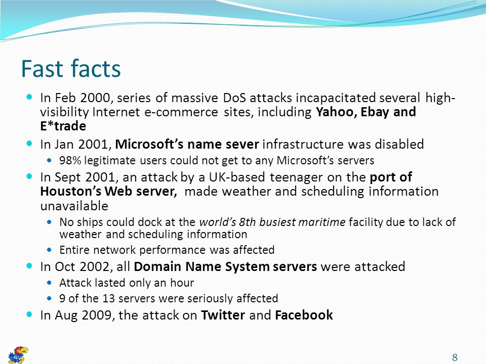 Fast facts In Feb 2000, series of massive DoS attacks incapacitated several high- visibility Internet e-commerce sites, including Yahoo, Ebay and E*trade In Jan 2001, Microsoft's name sever infrastructure was disabled 98% legitimate users could not get to any Microsoft's servers In Sept 2001, an attack by a UK-based teenager on the port of Houston's Web server, made weather and scheduling information unavailable No ships could dock at the world's 8th busiest maritime facility due to lack of weather and scheduling information Entire network performance was affected In Oct 2002, all Domain Name System servers were attacked Attack lasted only an hour 9 of the 13 servers were seriously affected In Aug 2009, the attack on Twitter and Facebook 8