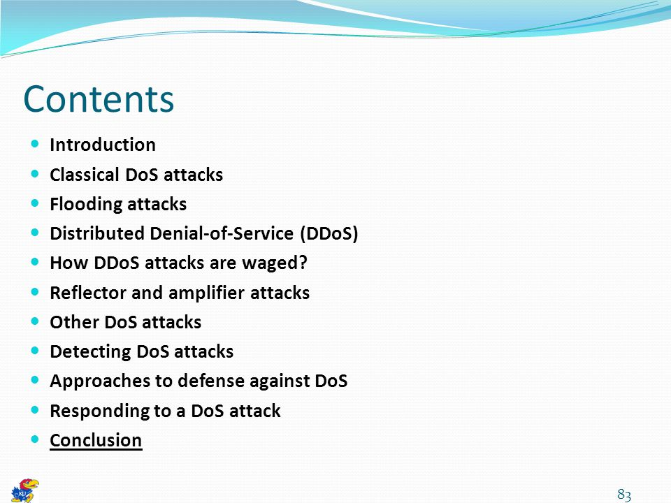 83 Contents Introduction Classical DoS attacks Flooding attacks Distributed Denial-of-Service (DDoS) How DDoS attacks are waged.