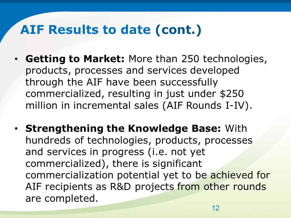 AIF Results to date (cont.) Getting to Market: More than 250 technologies, products, processes and services developed through the AIF have been successfully commercialized, resulting in just under $250 million in incremental sales (AIF Rounds I-IV).