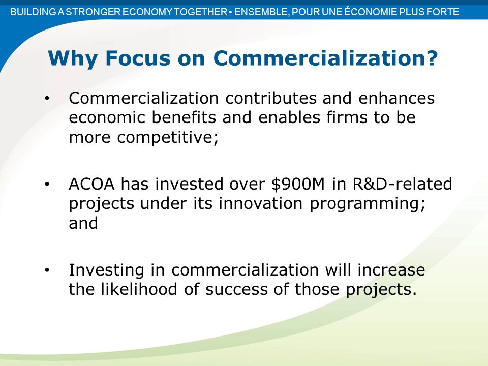 Commercialization contributes and enhances economic benefits and enables firms to be more competitive; ACOA has invested over $900M in R&D-related projects under its innovation programming; and Investing in commercialization will increase the likelihood of success of those projects.