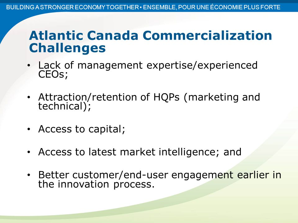 Fostering a culture of collaboration between Atlantic Canadian commercialization players; Cohesive and balanced investments across the innovation and commercialization spectrum; and Fostering skills to effectively navigate the commercialization process.