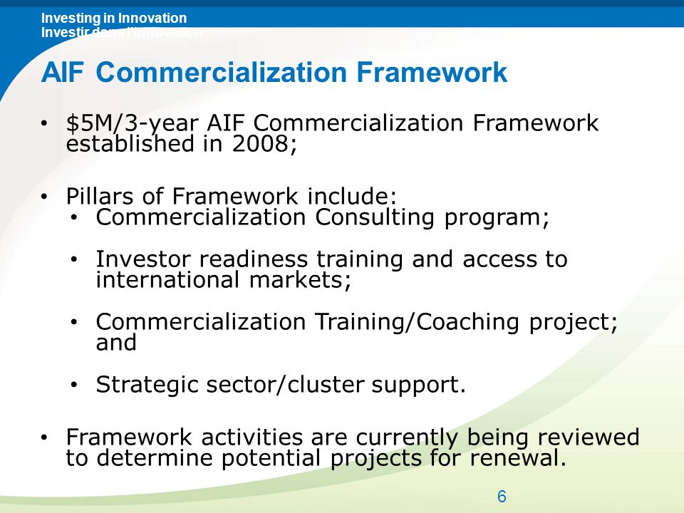 Investing in Innovation Investir dans l'innovation $5M/3-year AIF Commercialization Framework established in 2008; Pillars of Framework include: Commercialization Consulting program; Investor readiness training and access to international markets; Commercialization Training/Coaching project; and Strategic sector/cluster support.