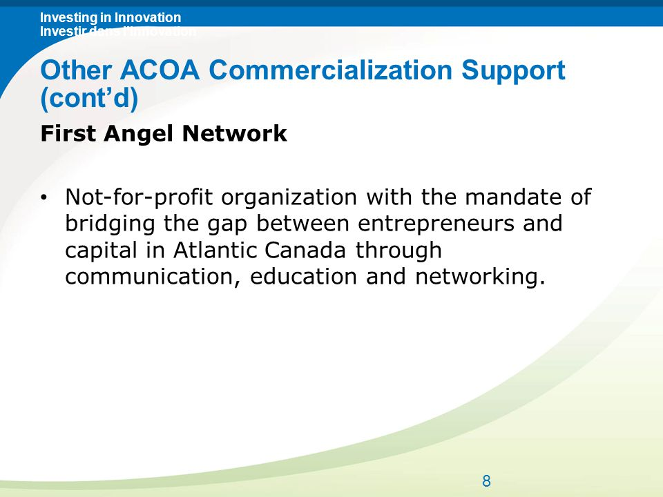 Investing in Innovation Investir dans l'innovation First Angel Network Not-for-profit organization with the mandate of bridging the gap between entrepreneurs and capital in Atlantic Canada through communication, education and networking.