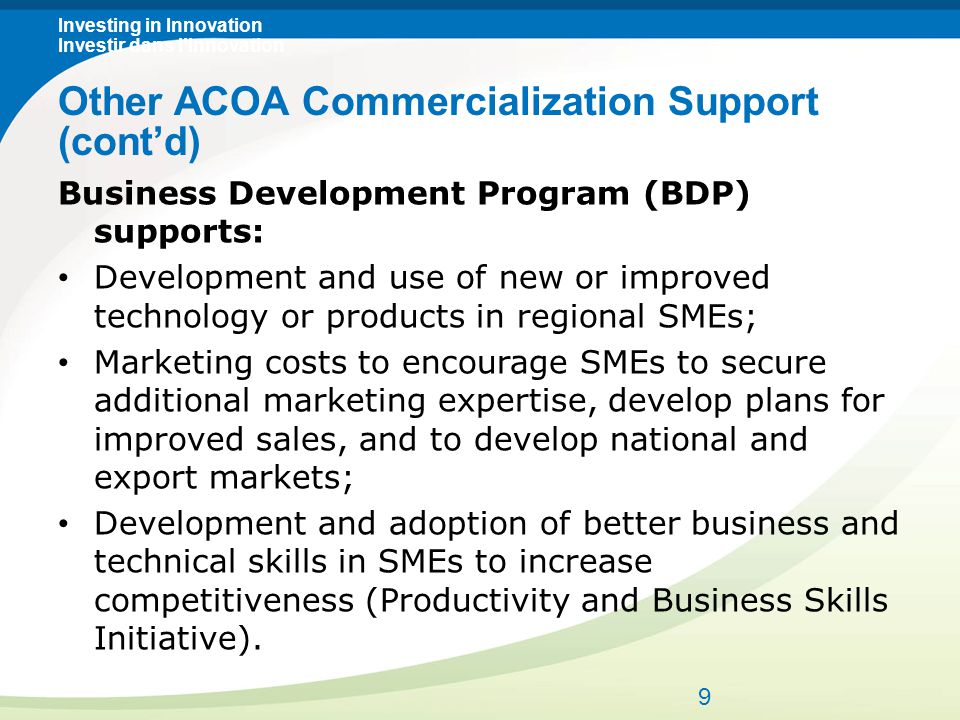 Investing in Innovation Investir dans l'innovation Business Development Program (BDP) supports: Development and use of new or improved technology or products in regional SMEs; Marketing costs to encourage SMEs to secure additional marketing expertise, develop plans for improved sales, and to develop national and export markets; Development and adoption of better business and technical skills in SMEs to increase competitiveness (Productivity and Business Skills Initiative).