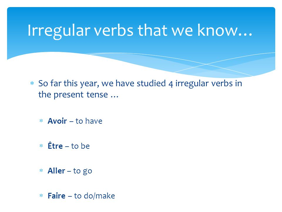  Three new irregular verbs that we will study this year are…  Vouloir – to want  Pouvoir – to be able to, (expressing the word « can »)  Devoir – to have to, to must (expressing an obligation to do something) Introducing 3 new irregular verbs!