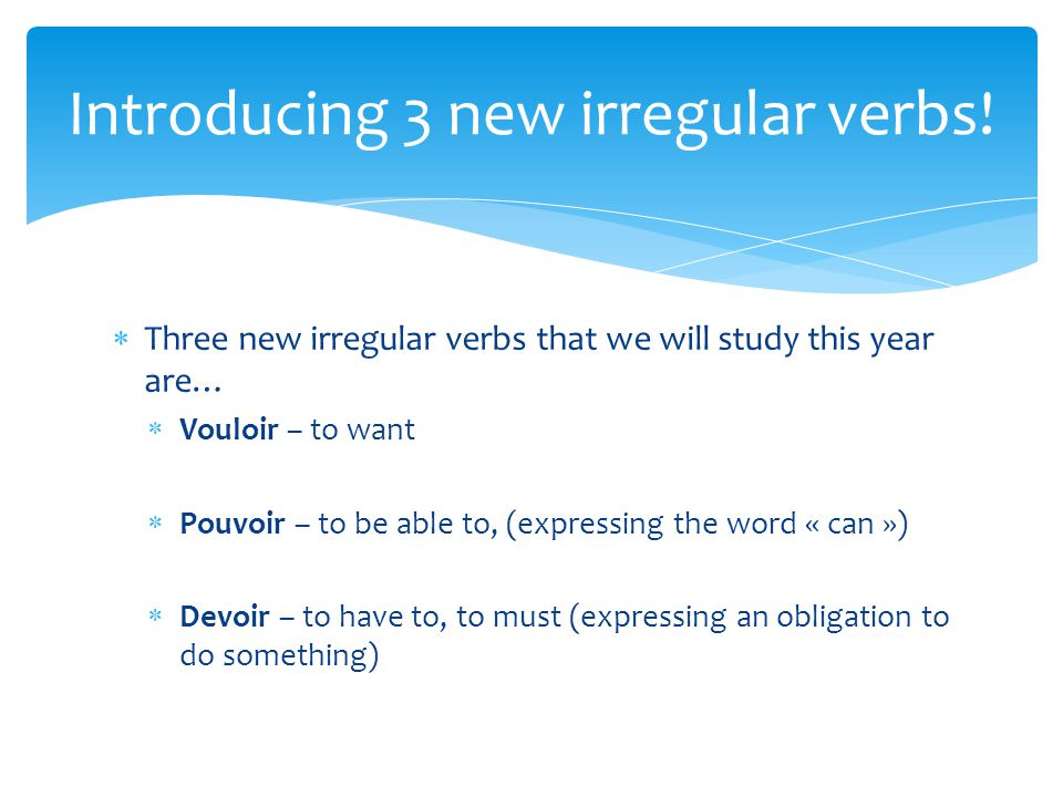  Three new irregular verbs that we will study this year are…  Vouloir – to want  Pouvoir – to be able to, (expressing the word « can »)  Devoir –