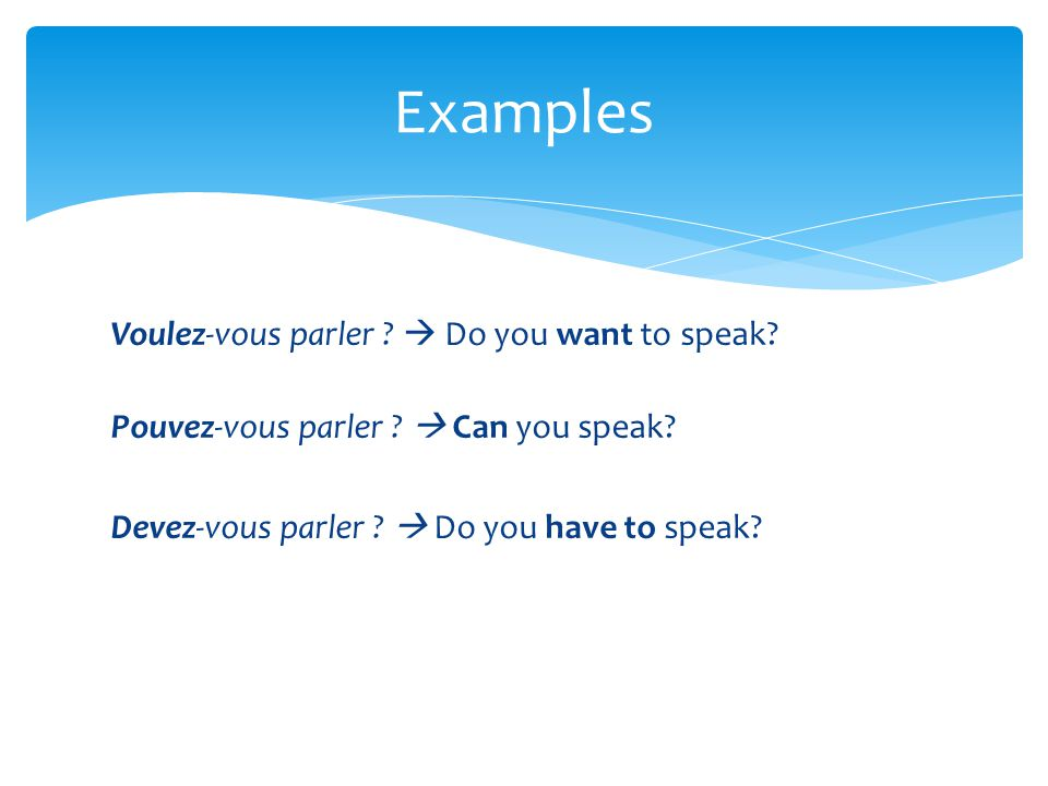 Voulez-vous parler ?  Do you want to speak? Pouvez-vous parler ?  Can you speak? Devez-vous parler ?  Do you have to speak? Examples