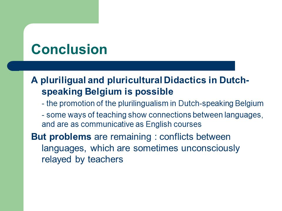 Conclusion A pluriligual and pluricultural Didactics in Dutch- speaking Belgium is possible - the promotion of the plurilingualism in Dutch-speaking B