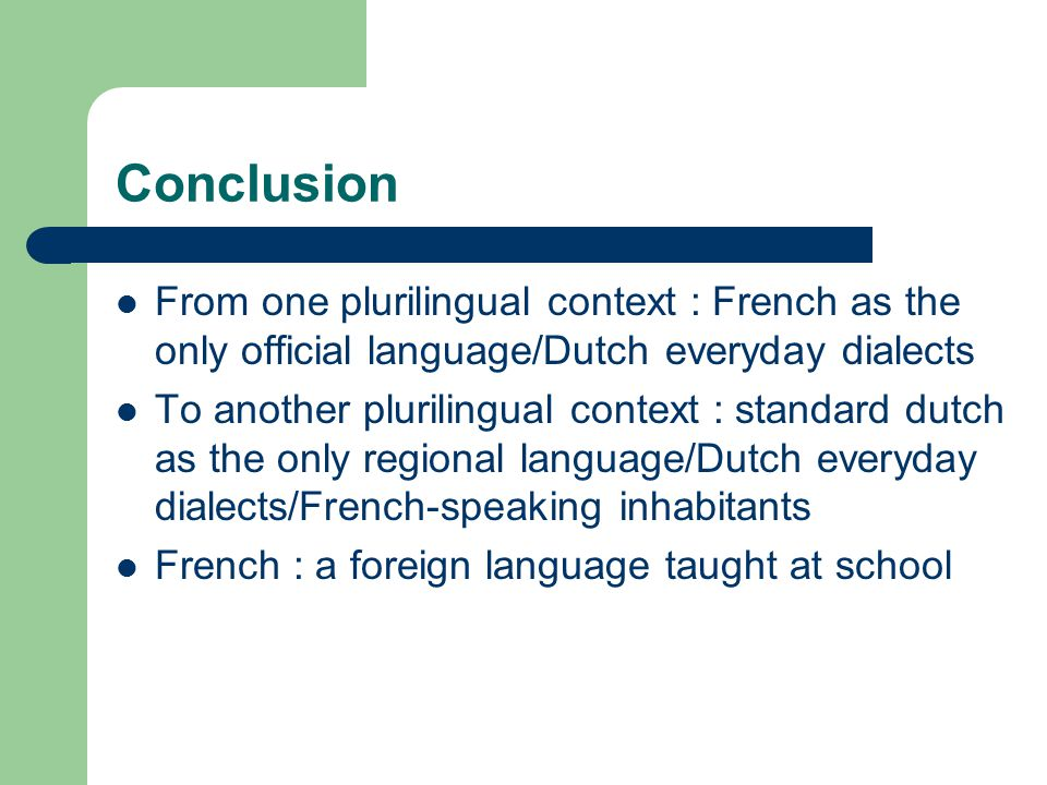 Conclusion From one plurilingual context : French as the only official language/Dutch everyday dialects To another plurilingual context : standard dut