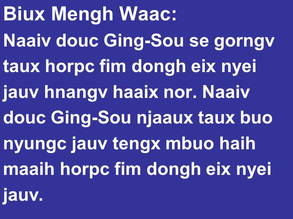 Biux Mengh Waac: Naaiv douc Ging-Sou se gorngv taux horpc fim dongh eix nyei jauv hnangv haaix nor. Naaiv douc Ging-Sou njaaux taux buo nyungc jauv te