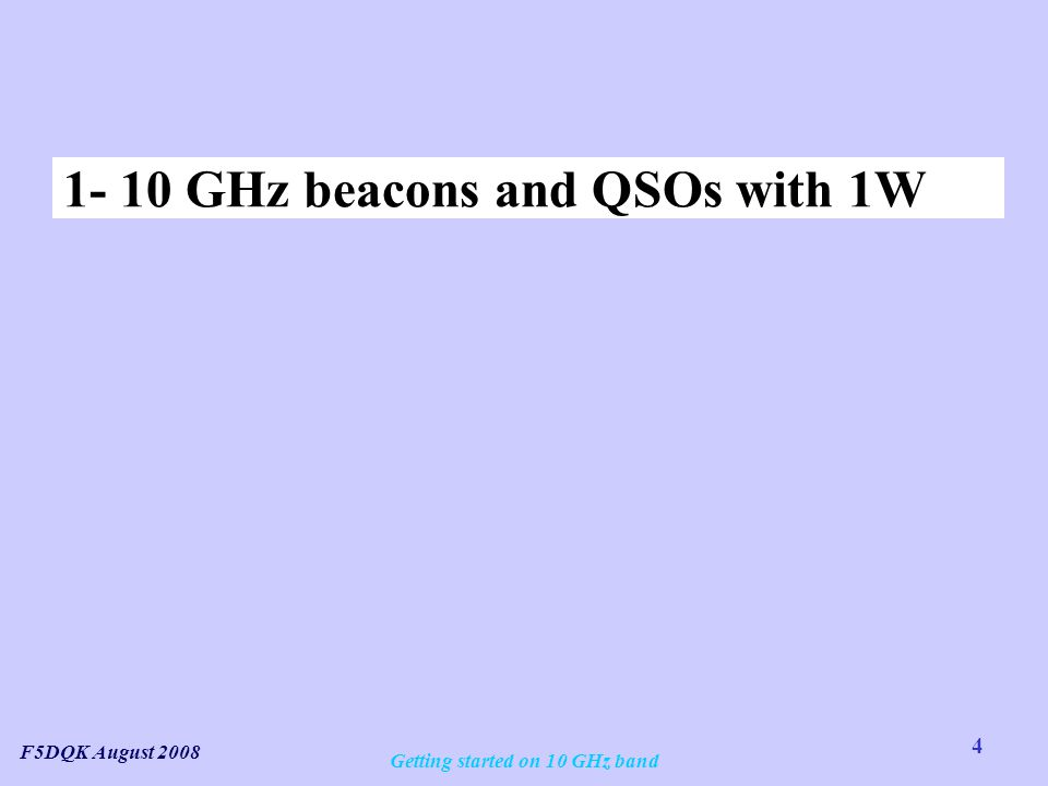 4 F5DQK August 2008 Getting started on 10 GHz band 1- 10 GHz beacons and QSOs with 1W