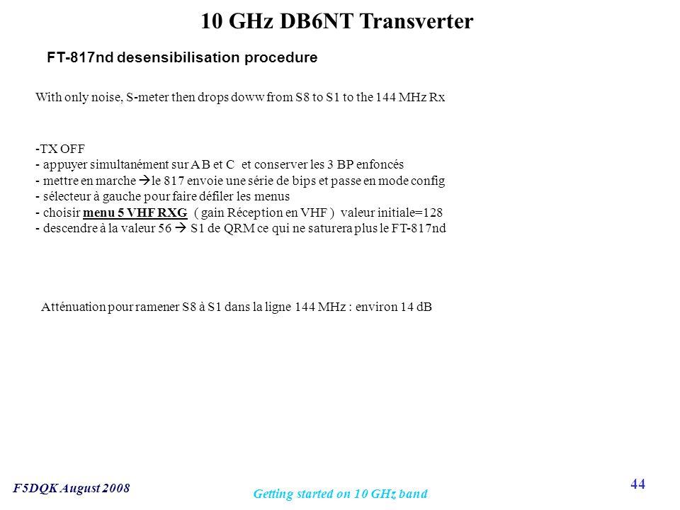 44 F5DQK August 2008 Getting started on 10 GHz band 10 GHz DB6NT Transverter -TX OFF - appuyer simultanément sur A B et C et conserver les 3 BP enfoncés - mettre en marche  le 817 envoie une série de bips et passe en mode config - sélecteur à gauche pour faire défiler les menus - choisir menu 5 VHF RXG ( gain Réception en VHF ) valeur initiale=128 - descendre à la valeur 56  S1 de QRM ce qui ne saturera plus le FT-817nd FT-817nd desensibilisation procedure With only noise, S-meter then drops doww from S8 to S1 to the 144 MHz Rx Atténuation pour ramener S8 à S1 dans la ligne 144 MHz : environ 14 dB