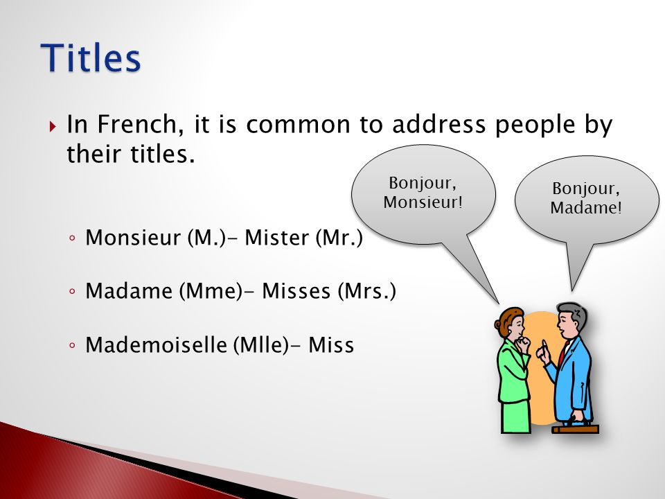  In French, it is common to address people by their titles. ◦ Monsieur (M.)- Mister (Mr.) ◦ Madame (Mme)- Misses (Mrs.) ◦ Mademoiselle (Mlle)- Miss B