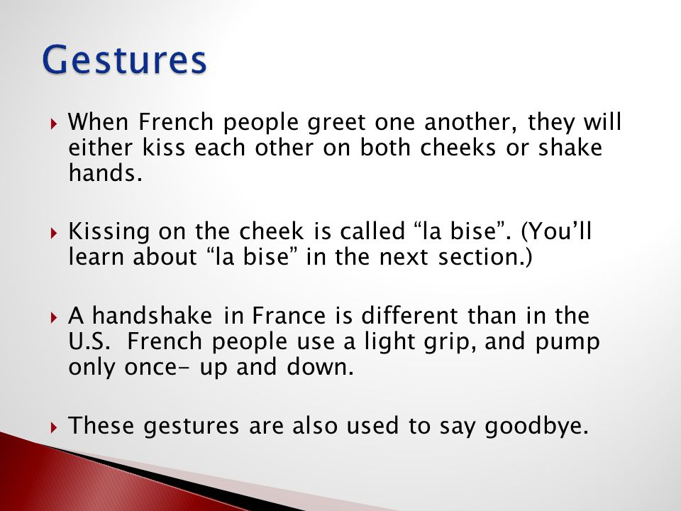 " When French people greet one another, they will either kiss each other on both cheeks or shake hands.  Kissing on the cheek is called ""la bise"". (Y"
