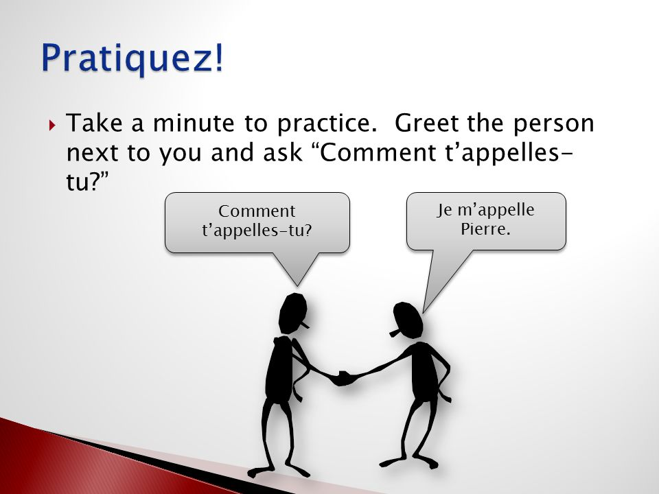 " Take a minute to practice. Greet the person next to you and ask ""Comment t'appelles- tu?"" Comment t'appelles-tu? Je m'appelle Pierre."