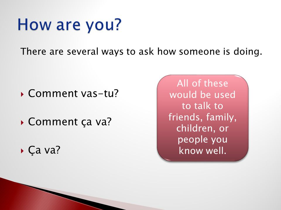 There are several ways to ask how someone is doing.  Comment vas-tu?  Comment ça va?  Ça va? All of these would be used to talk to friends, family,