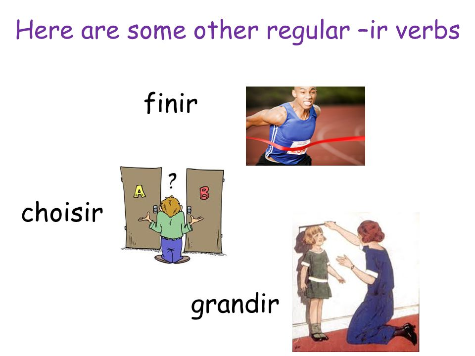 Here are some other regular –ir verbs finir choisir grandir