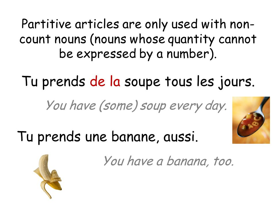 Partitive articles are only used with non- count nouns (nouns whose quantity cannot be expressed by a number).