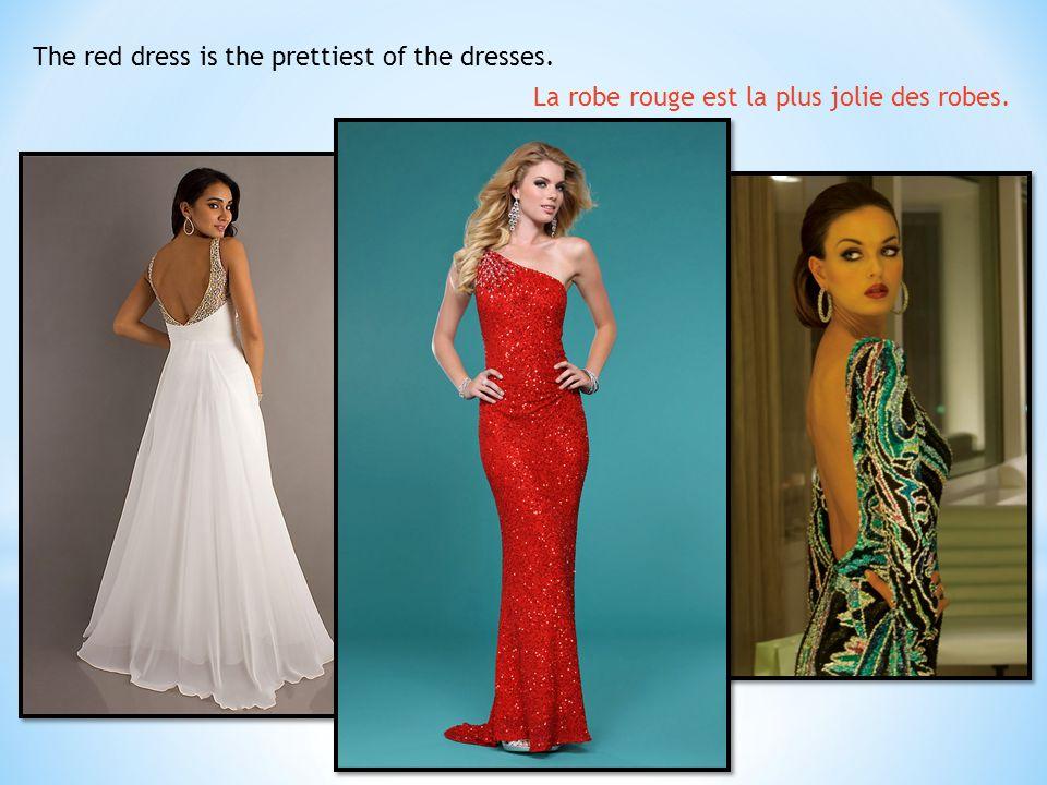 The red dress is the prettiest of the dresses. La robe rouge est la plus jolie des robes.