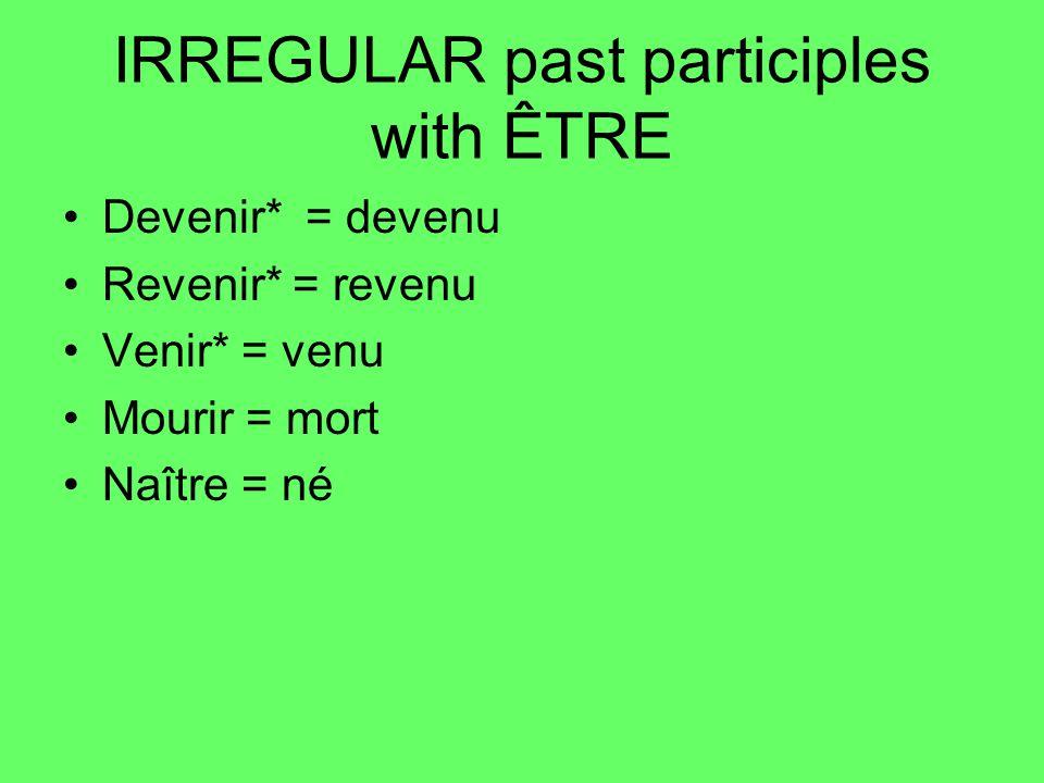 IRREGULAR past participles with ÊTRE Devenir* = devenu Revenir* = revenu Venir* = venu Mourir = mort Naître = né
