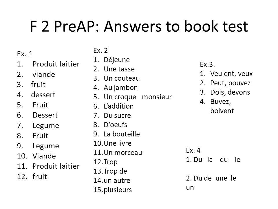 F 2 PreAP: Answers to book test Ex. 1 1.Produit laitier 2.viande 3. fruit 4. dessert 5.Fruit 6.Dessert 7.Legume 8.Fruit 9.Legume 10.Viande 11.Produit