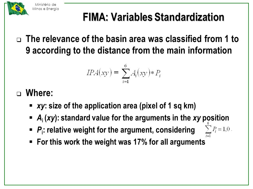 Ministério de Minas e Energia FIMA: Variables Standardization  The relevance of the basin area was classified from 1 to 9 according to the distance from the main information  Where:  xy : size of the application area (pixel of 1 sq km)  A i ( xy ): standard value for the arguments in the xy position  P i : relative weight for the argument, considering  For this work the weight was 17% for all arguments