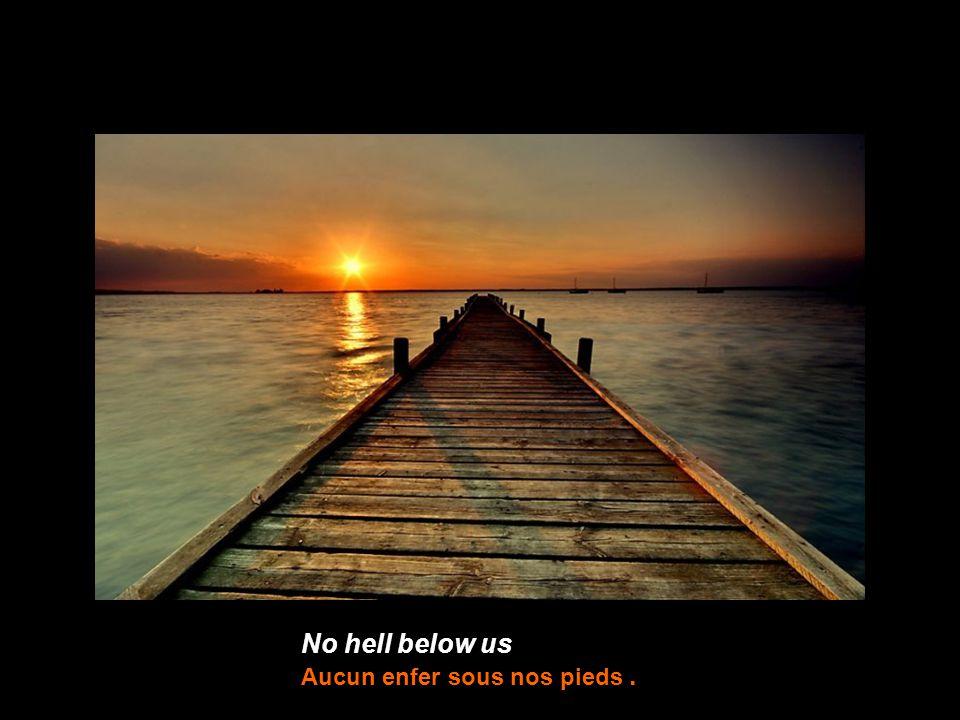 No hell below us Aucun enfer sous nos pieds.