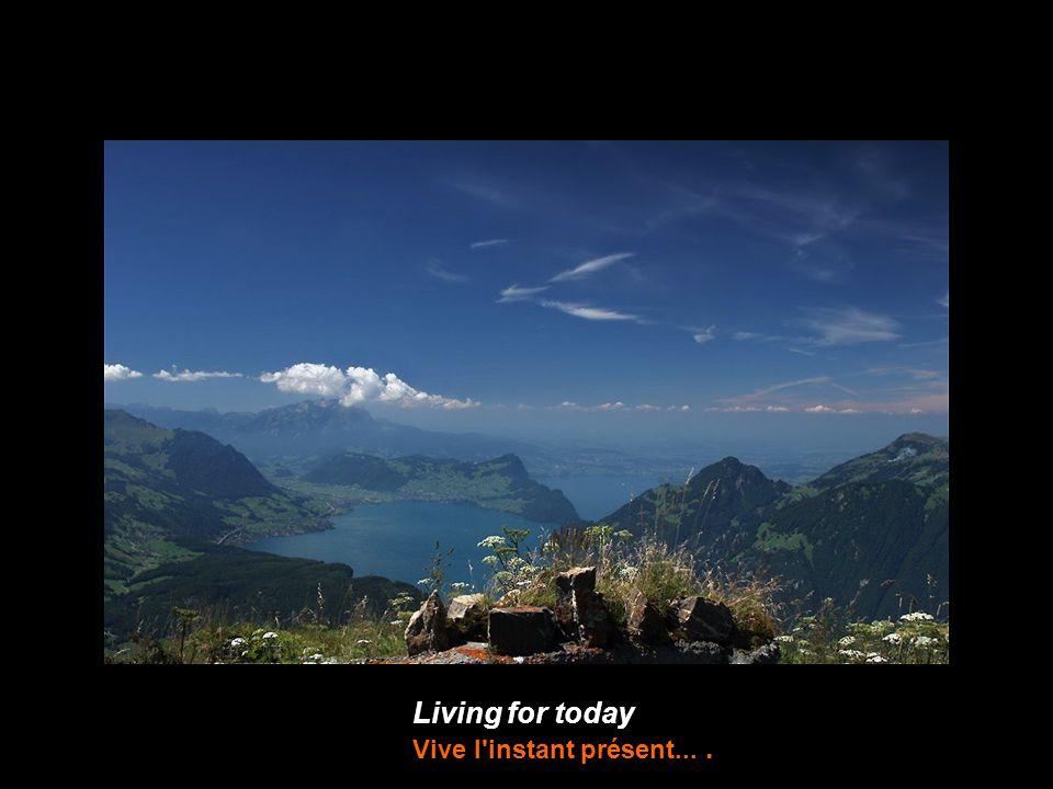 Living for today Vive l instant présent....