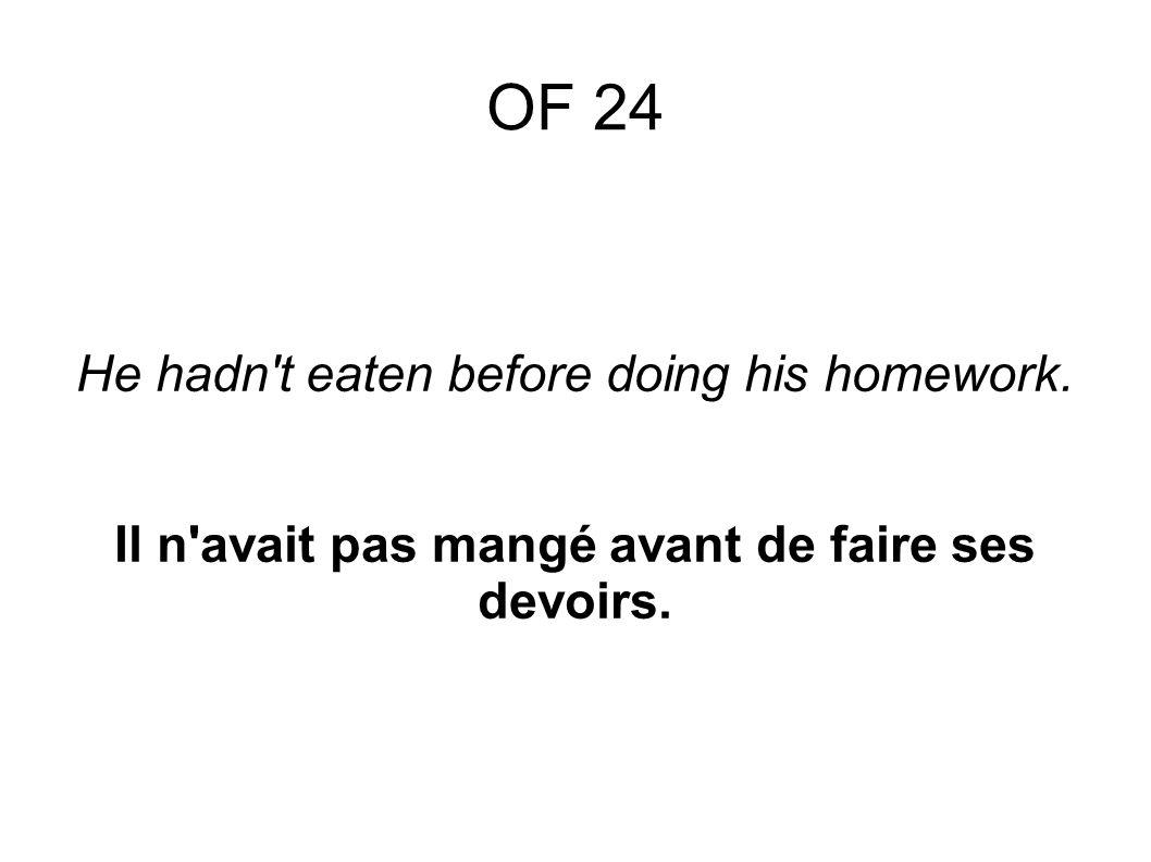 He hadn t eaten before doing his homework. Il n avait pas mangé avant de faire ses devoirs. OF 24