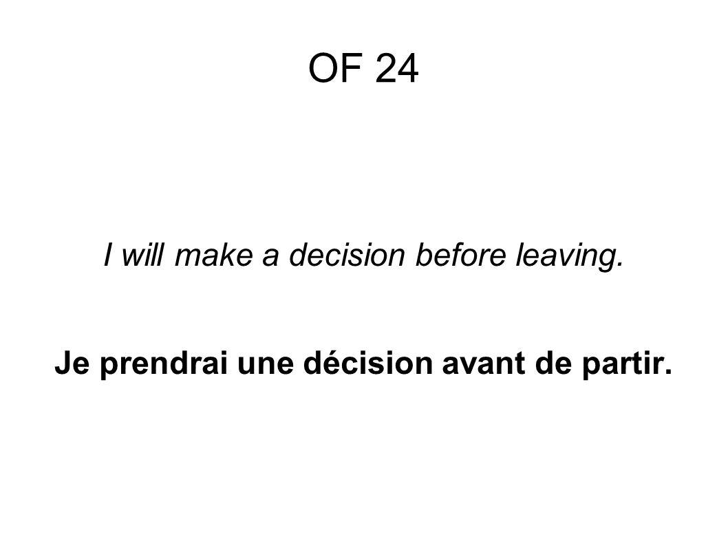 OF 24 I will make a decision before leaving. Je prendrai une décision avant de partir.