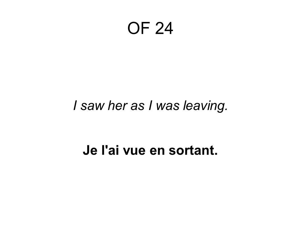 OF 24 I saw her as I was leaving. Je l ai vue en sortant.