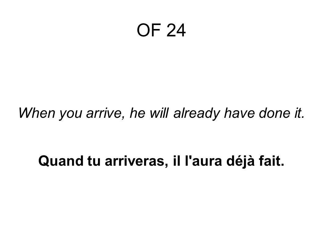 OF 24 When you arrive, he will already have done it. Quand tu arriveras, il l aura déjà fait.