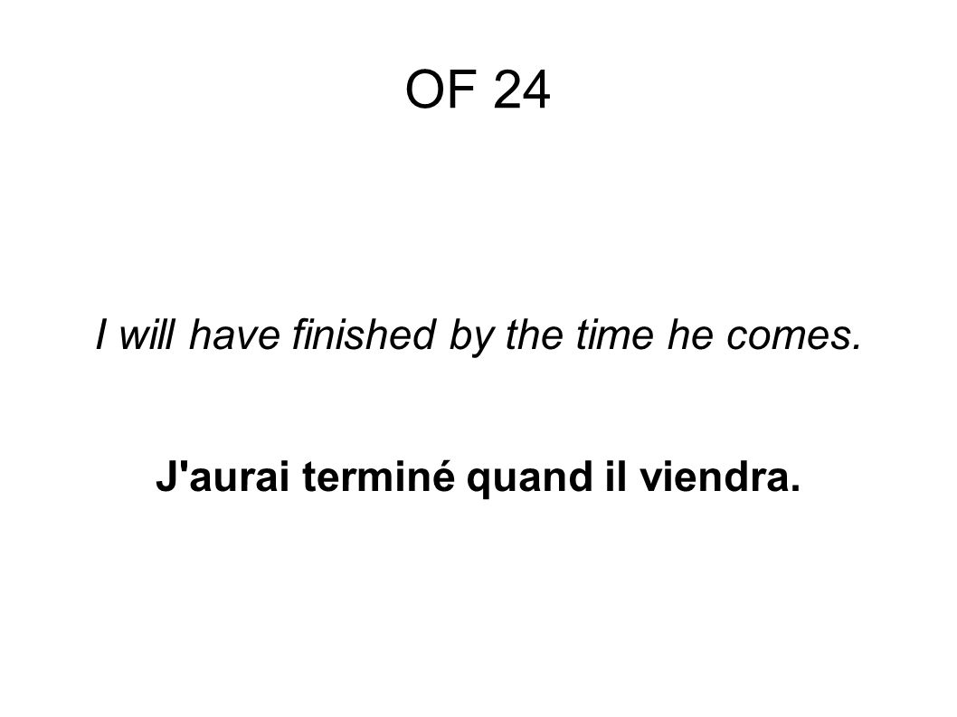 OF 24 I will have finished by the time he comes. J aurai terminé quand il viendra.