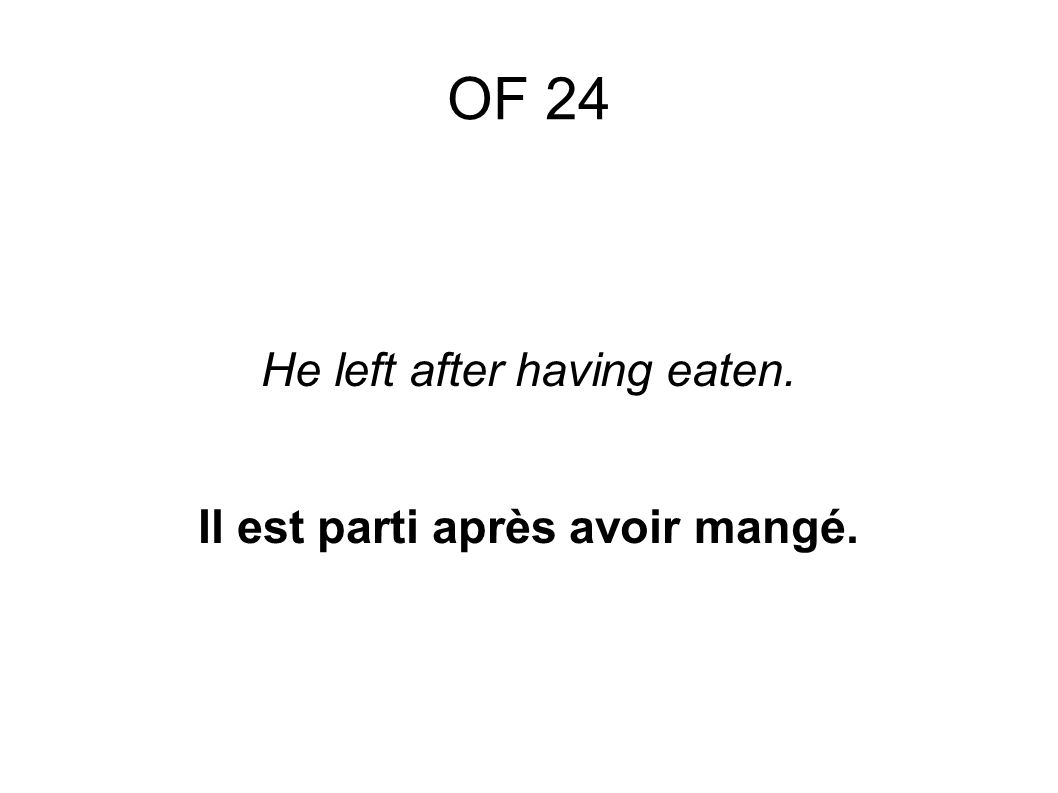OF 24 He left after having eaten. Il est parti après avoir mangé.