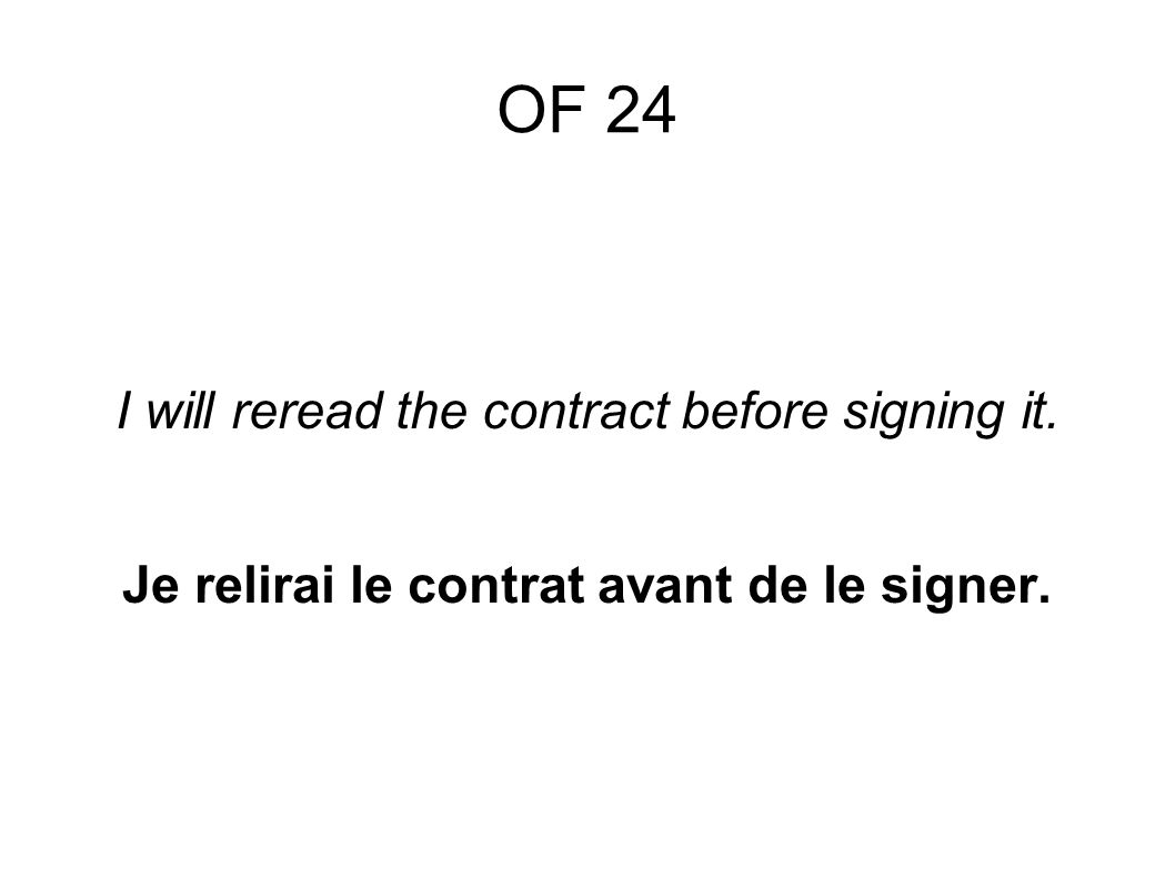 OF 24 I will reread the contract before signing it. Je relirai le contrat avant de le signer.
