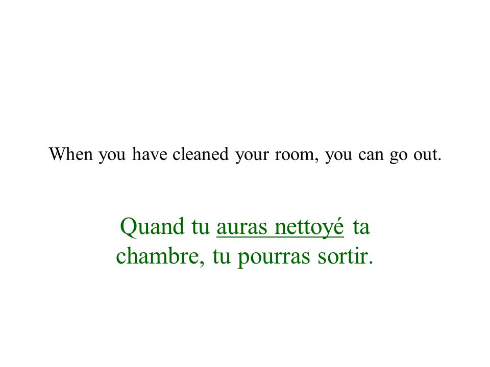 When you have cleaned your room, you can go out.