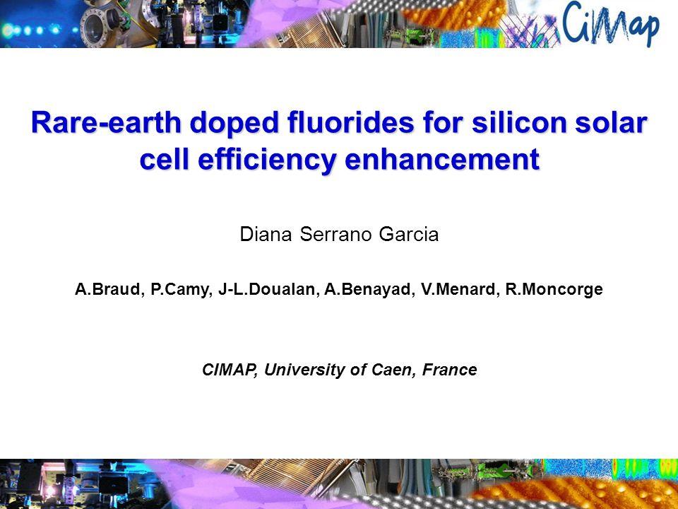 Rare-earth doped fluorides for silicon solar cell efficiency enhancement Diana Serrano Garcia A.Braud, P.Camy, J-L.Doualan, A.Benayad, V.Menard, R.Moncorge CIMAP, University of Caen, France