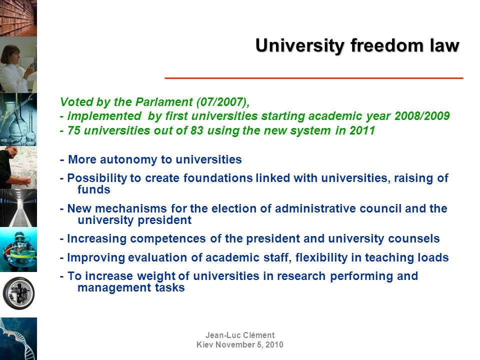 Jean-Luc Clément Kiev November 5, 2010 University freedom law Voted by the Parlament (07/2007), - implemented by first universities starting academic year 2008/2009 - 75 universities out of 83 using the new system in 2011 - More autonomy to universities - Possibility to create foundations linked with universities, raising of funds - New mechanisms for the election of administrative council and the university president - Increasing competences of the president and university counsels - Improving evaluation of academic staff, flexibility in teaching loads - To increase weight of universities in research performing and management tasks