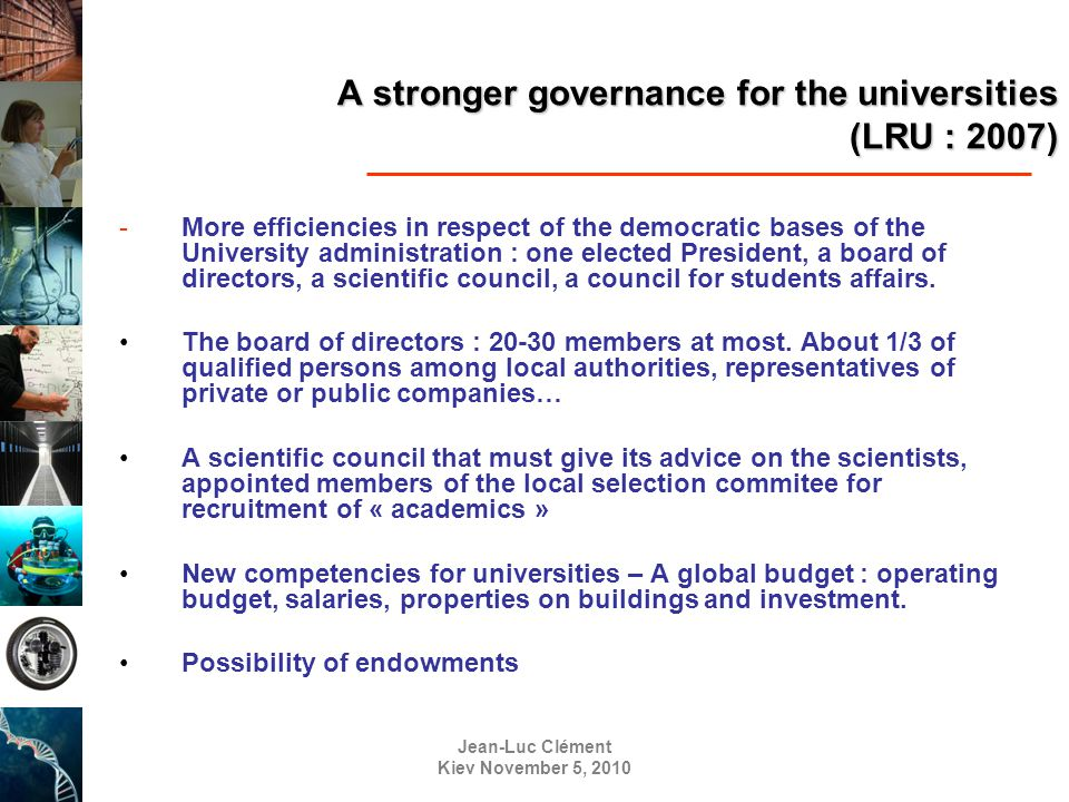 Jean-Luc Clément Kiev November 5, 2010 A stronger governance for the universities (LRU : 2007) -More efficiencies in respect of the democratic bases of the University administration : one elected President, a board of directors, a scientific council, a council for students affairs.