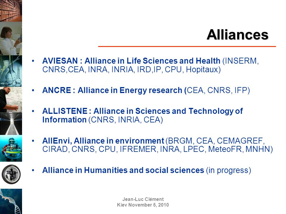 Jean-Luc Clément Kiev November 5, 2010 Alliances AVIESAN : Alliance in Life Sciences and Health (INSERM, CNRS,CEA, INRA, INRIA, IRD,IP, CPU, Hopitaux) ANCRE : Alliance in Energy research (CEA, CNRS, IFP) ALLISTENE : Alliance in Sciences and Technology of Information (CNRS, INRIA, CEA) AllEnvi, Alliance in environment (BRGM, CEA, CEMAGREF, CIRAD, CNRS, CPU, IFREMER, INRA, LPEC, MeteoFR, MNHN) Alliance in Humanities and social sciences (in progress)